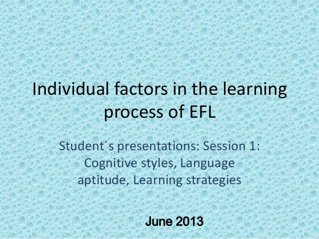 Individual factors in the learningprocess of EFLStudent´s presentations: Session 1:Cognitive styles, Languageaptitude, Lea...