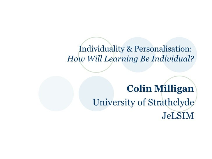 Individuality & Personalisation:  How Will Learning Be Individual? Colin Milligan University of Strathclyde JeLSIM