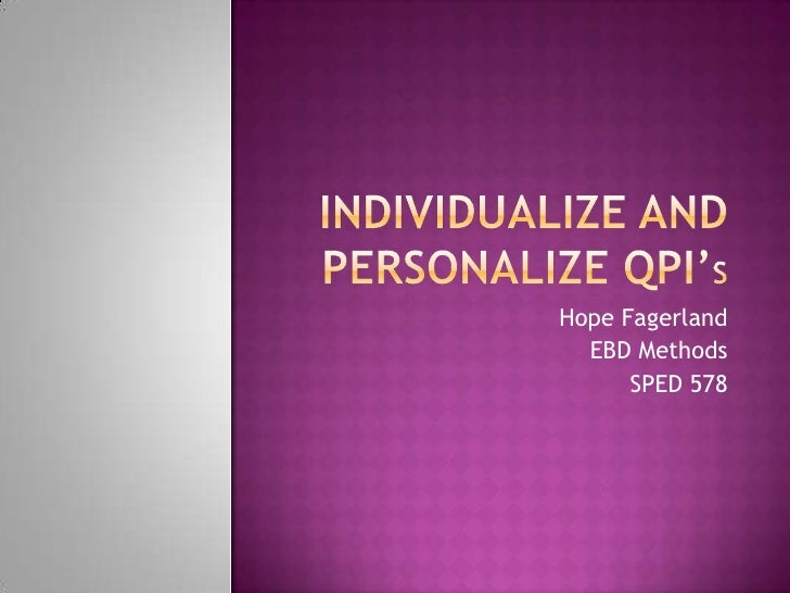 Individualize and Personalize QPI'S<br />Hope Fagerland<br />EBD Methods<br />SPED 578<br />