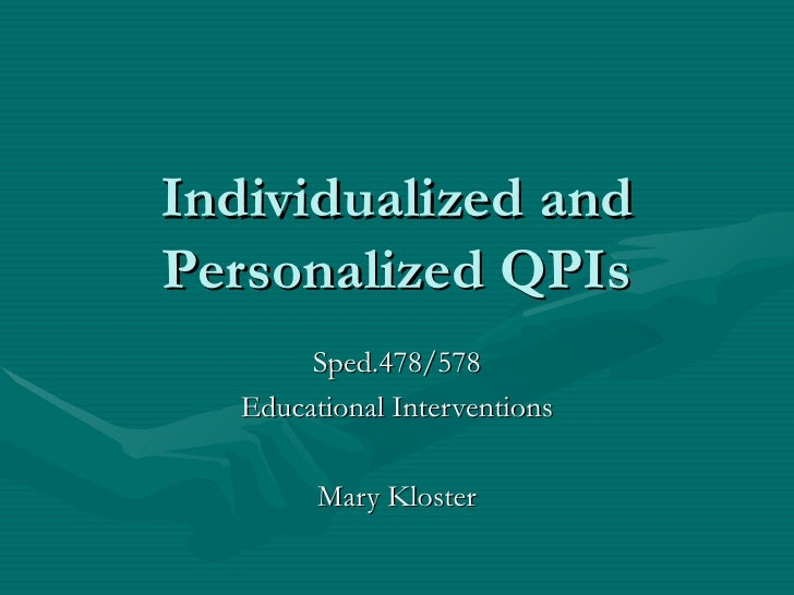 Individualized and Personalized QPIs Sped.478/578 Educational Interventions Mary Kloster