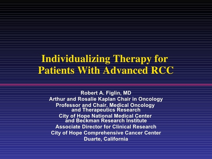 Individualizing Therapy for  Patients With Advanced RCC Robert A. Figlin, MD Arthur and Rosalie Kaplan Chair in Oncology P...