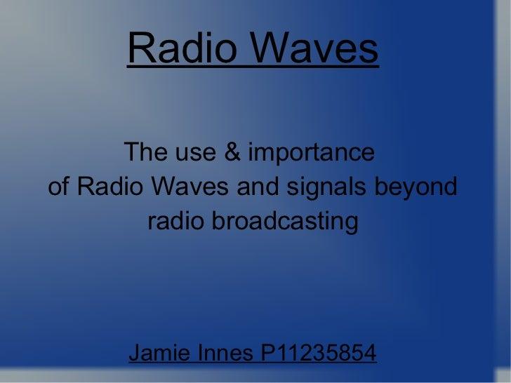 The use & importance  of Radio Waves and signals beyond radio broadcasting Jamie Innes P11235854 Radio Waves