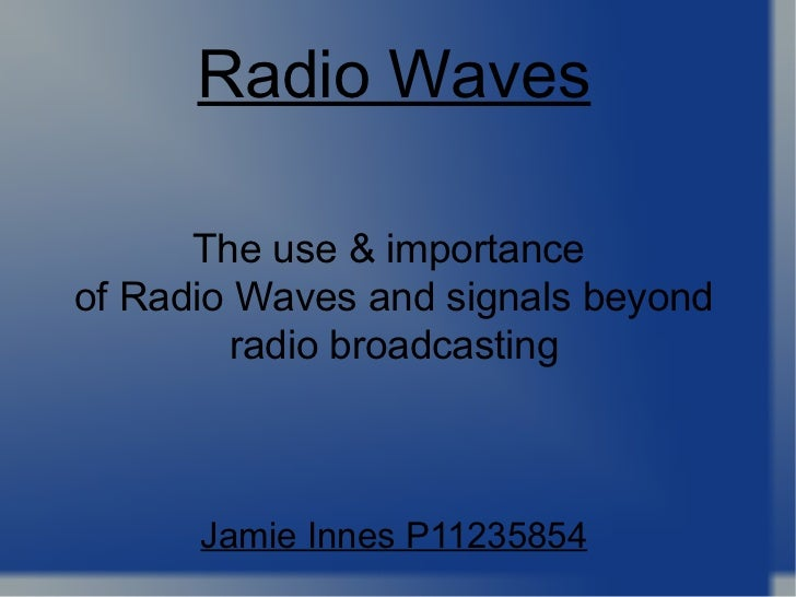 <ul>The use & importance  of Radio Waves and signals beyond radio broadcasting Jamie Innes P11235854 </ul><ul>Radio Waves ...