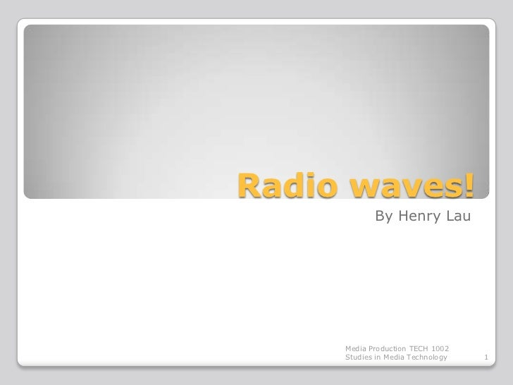 Radio waves!            By Henry Lau     Media Production TECH 1002     Studies in Media Technology   1