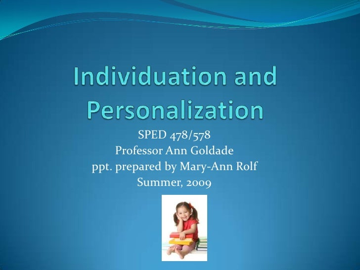Individuation and Personalization<br />SPED 478/578<br />Professor Ann Goldade<br />ppt. prepared by Mary-Ann Rolf<br />Su...