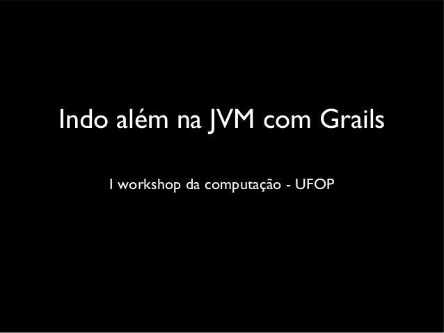 Indo além na JVM com Grails I workshop da computação - UFOP