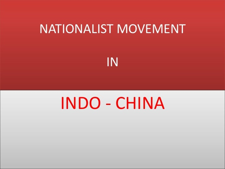 nationalist movement in china Nationalist movement in indo china 1 indo - china is a small peninsula in south-east asia it consists of laos, cambodia and vietnam.