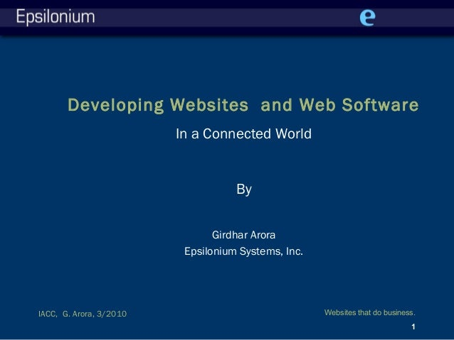 Websites that do business. 1 IACC, G. Arora, 3/2010 Developing Websites and Web Software In a Connected World By Girdhar A...