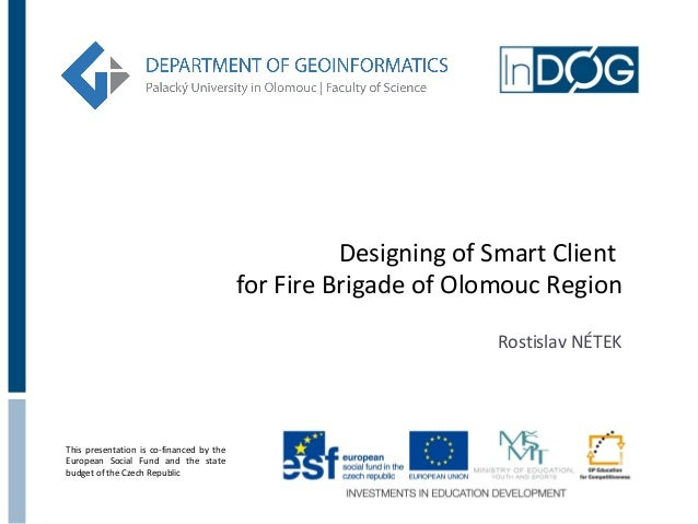 Designing of Smart Client for Fire Brigade of Olomouc Region Rostislav NÉTEK  This presentation is co-financed by the Euro...