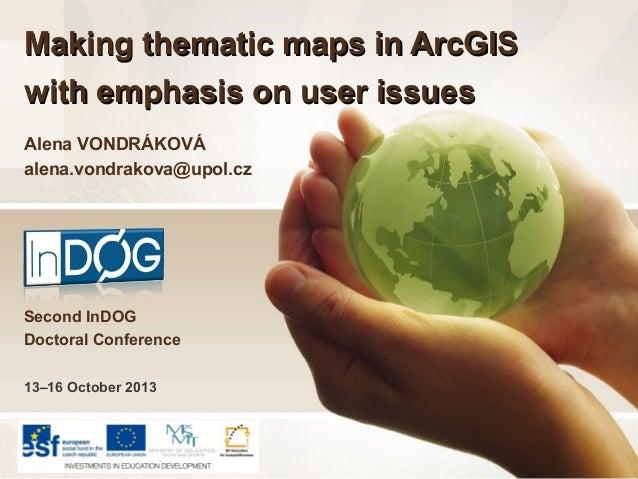 Making thematic maps in ArcGIS with emphasis on user issues Alena VONDRÁKOVÁ alena.vondrakova@upol.cz  Second InDOG Doctor...