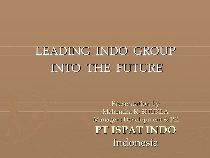 LEADING  INDO  GROUP  INTO  THE  FUTURE Presentation by Mahendra K. SHUKLA Manager : Development & PE PT ISPAT INDO Indone...