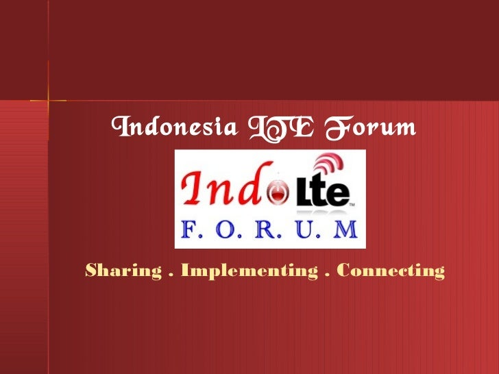 Indonesia LTE ForumSharing . Implementing . Connecting