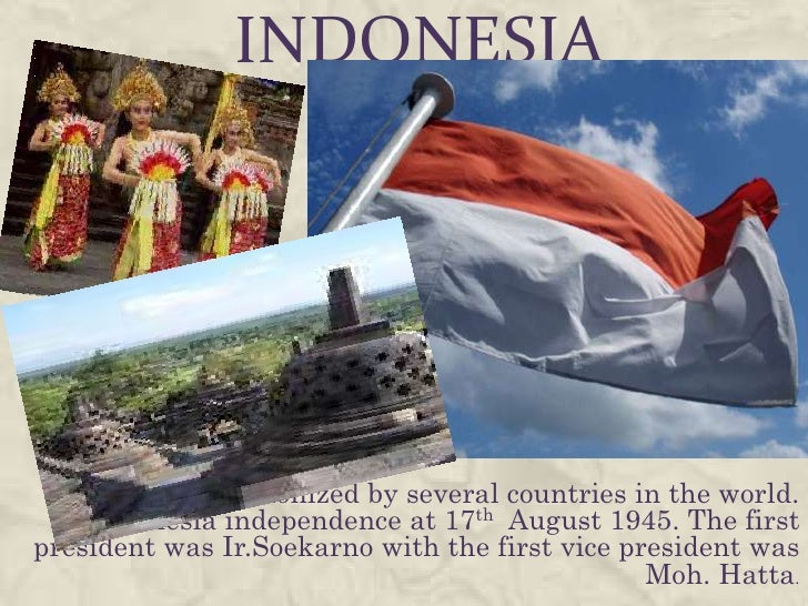 INDONESIA Indonesia was colonized by several countries in the world.    Indonesia independence at 17th August 1945. The fi...