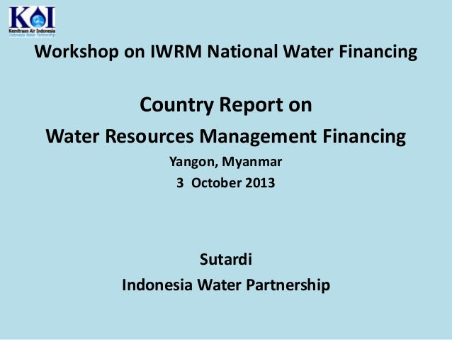 Workshop on IWRM National Water Financing  Country Report on Water Resources Management Financing Yangon, Myanmar 3 Octobe...