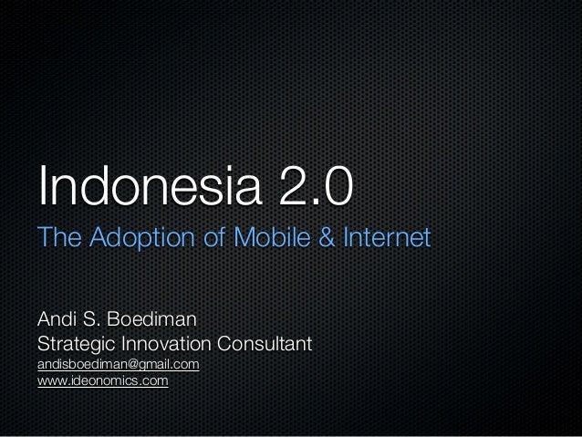 Indonesia 2.0 The Adoption of Mobile & Internet Andi S. Boediman Strategic Innovation Consultant andisboediman@gmail.com w...