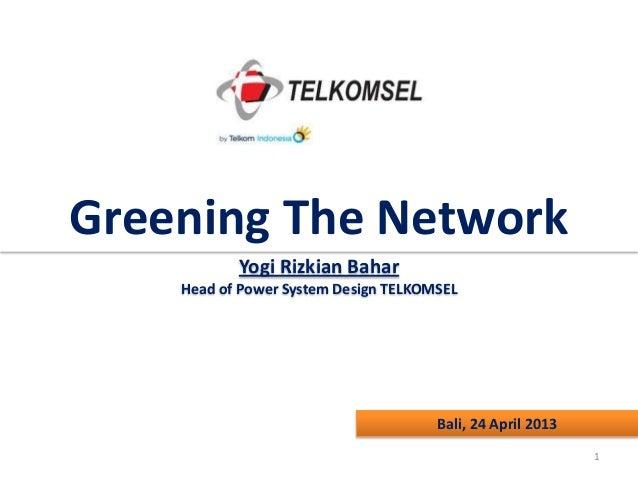 Greening The Network Yogi Rizkian Bahar Head of Power System Design TELKOMSEL  Bali, 24 April 2013 1