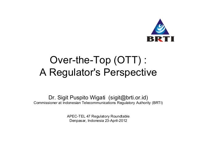 Over-the-Top (OTT) : A Regulator's Perspective Dr. Sigit Puspito Wigati (sigit@brti.or.id) Commissioner at Indonesian Tele...