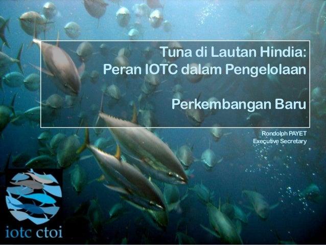 Tuna di Lautan Hindia:Peran IOTC dalam PengelolaanPerkembangan BaruRondolphPAYETExecutiveSecretary