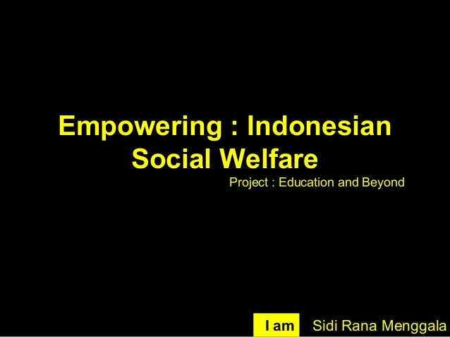 Empowering : Indonesian Social Welfare Sidi Rana MenggalaI am Project : Education and Beyond