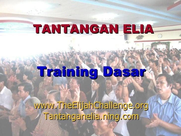TANTANGAN ELIA   Training Dasar  www.TheElijahChallenge.org  Tantanganelia.ning.com