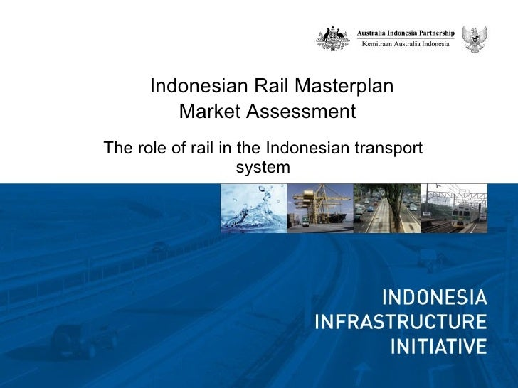 Indonesian Rail Masterplan  Market Assessment  The role of rail in the Indonesian transport system