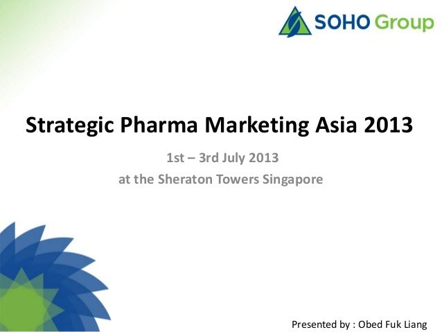 Strategic Pharma Marketing Asia 2013 1st – 3rd July 2013 at the Sheraton Towers Singapore  Presented by : Obed Fuk Liang