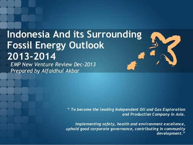 Indonesia And its Surrounding Fossil Energy Outlook 2013-2014 EMP New Venture Review Dec-2013 Prepared by Alfaidhul Akbar ...