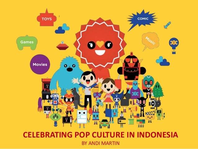 CELEBRATING POP CULTURE IN INDONESIA             BY ANDI MARTIN