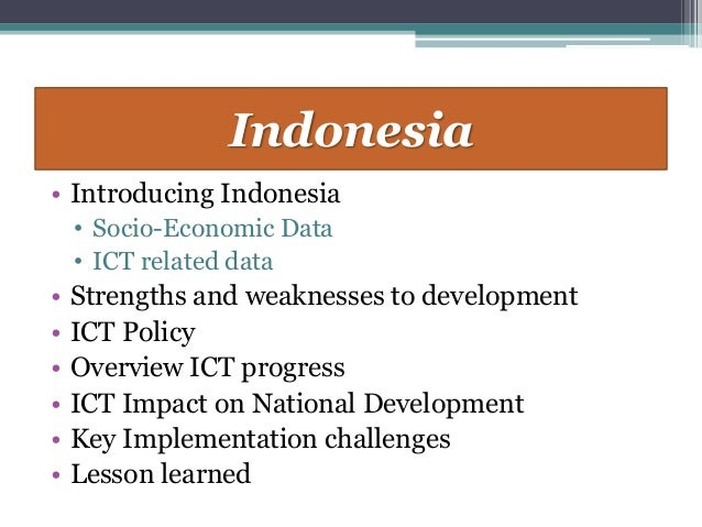 Indonesia• Introducing Indonesia    • Socio-Economic Data    • ICT related data•   Strengths and weaknesses to development...