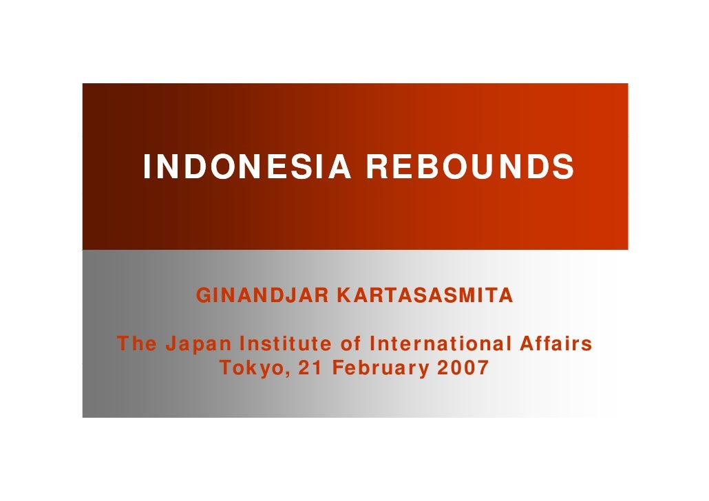 INDONESIA REBOUNDS          GINANDJAR KARTASASMITA  The Japan Institute of International Affairs         Tokyo, 21 F b    ...