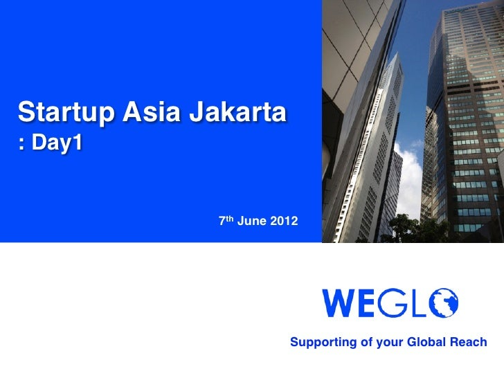 Startup Asia Jakarta!: Day1	               7th June 2012	                           Supporting of your Global Reach