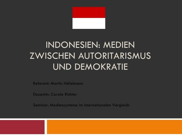 INDONESIEN: MEDIEN ZWISCHEN AUTORITARISMUS UND DEMOKRATIE Referent: Martin Höfelmann Dozentin: Carola Richter Seminar: Med...