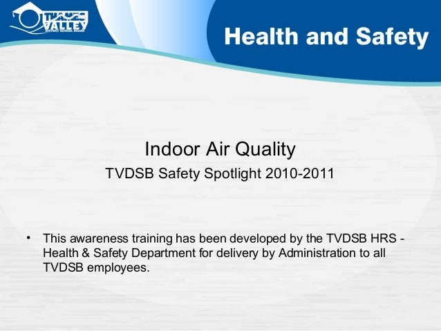 Indoor Air Quality TVDSB Safety Spotlight 2010-2011  •  This awareness training has been developed by the TVDSB HRS Health...