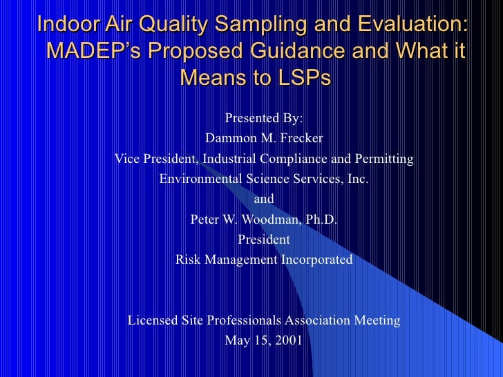 Indoor Air Quality Sampling and Evaluation:  MADEP's Proposed Guidance and What it Means to LSPs Presented By: Dammon M. F...