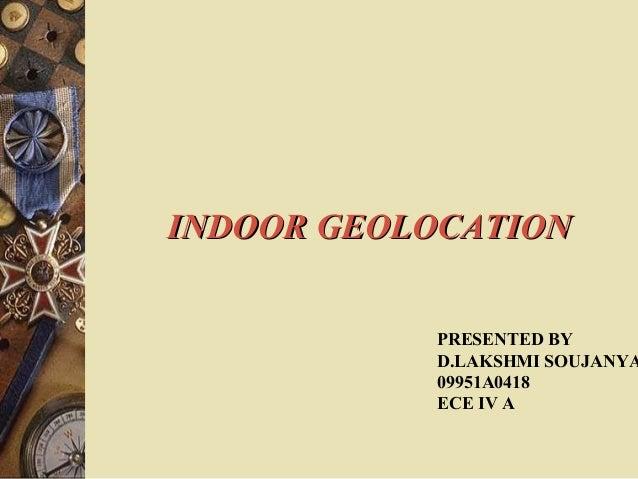 INDOOR GEOLOCATION           PRESENTED BY           D.LAKSHMI SOUJANYA           09951A0418           ECE IV A