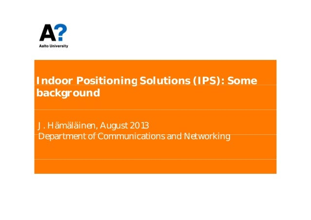 Indoor Positioning Solutions (IPS): Someg ( ) background J. Hämäläinen, August 2013 D t t f C i ti d N t kiDepartment of C...