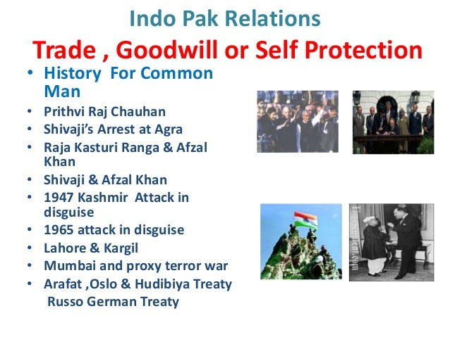 Indo Pak RelationsTrade , Goodwill or Self Protection• History For Common  Man• Prithvi Raj Chauhan• Shivaji's Arrest at A...