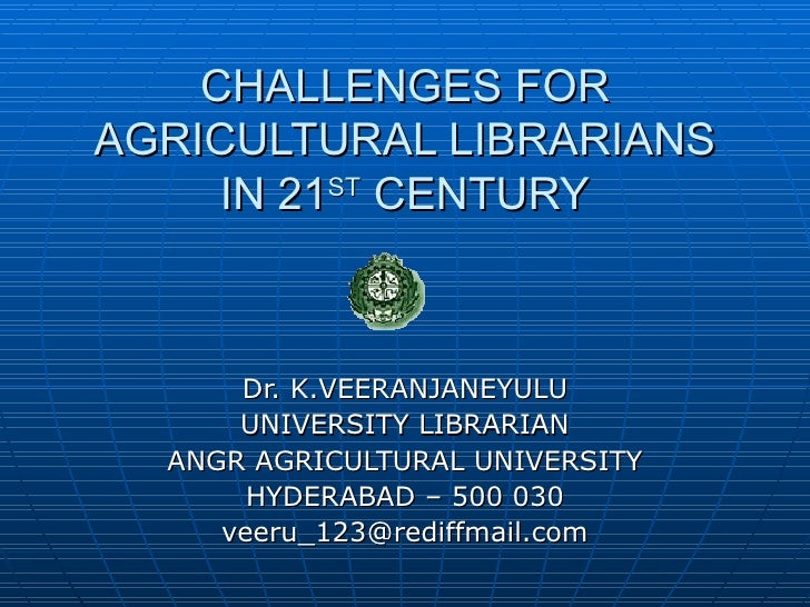 CHALLENGES FOR AGRICULTURAL LIBRARIANS IN 21 ST  CENTURY Dr. K.VEERANJANEYULU UNIVERSITY LIBRARIAN ANGR AGRICULTURAL UNIVE...