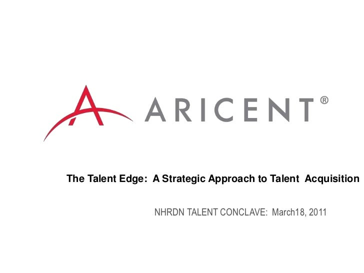 The Talent Edge:  A Strategic Approach to Talent  Acquisition<br />NHRDN TALENT CONCLAVE:  March18, 2011<br />