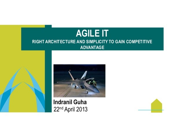 Indranil Guha22nd April 2013AGILE ITRIGHT ARCHITECTURE AND SIMPLICITY TO GAIN COMPETITIVEADVANTAGE