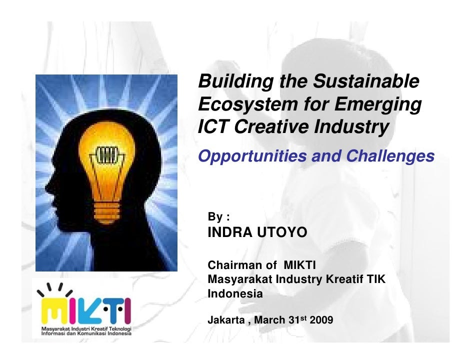 Building the Sustainable Ecosystem for Emerging ICT Creative Industry Opportunities and Challenges    By :  INDRA UTOYO   ...