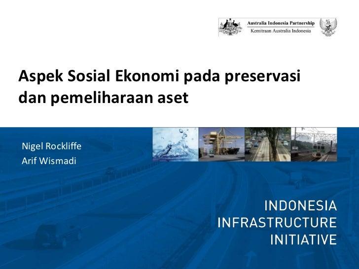 Aspek Sosial Ekonomi pada preservasi dan pemeliharaan aset<br />Nigel Rockliffe<br />ArifWismadi<br />