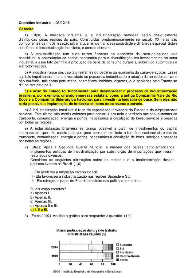 Questões Indústria – 05/02/16 Gabarito 1) (Ufpa) A atividade industrial e a industrialização brasileira estão desigualment...