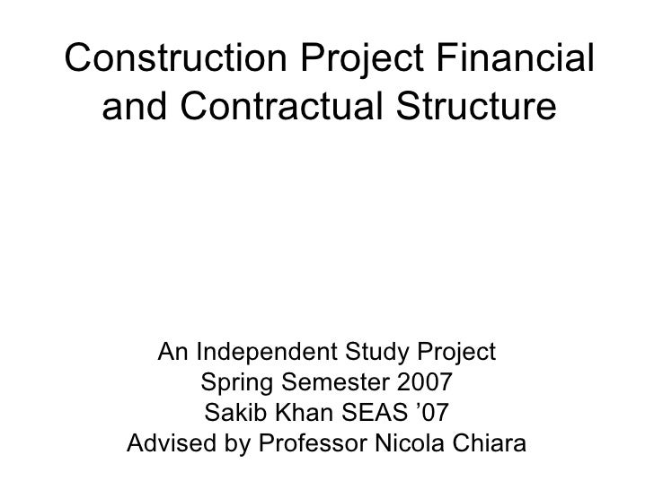 Construction Project Financial and Contractual Structure An Independent Study Project Spring Semester 2007 Sakib Khan SEAS...