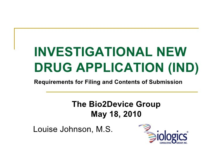 Louise Johnson, M.S. INVESTIGATIONAL NEW DRUG APPLICATION (IND) Requirements for Filing and Contents of Submission The Bio...
