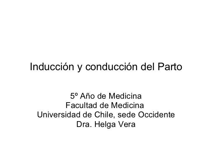 Inducción y conducción del Parto 5º Año de Medicina Facultad de Medicina  Universidad de Chile, sede Occidente Dra. Helga ...