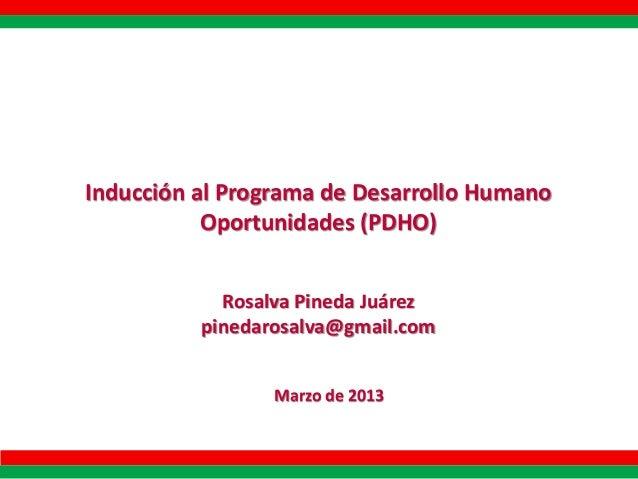 Inducción al Programa de Desarrollo Humano Oportunidades (PDHO) Rosalva Pineda Juárez pinedarosalva@gmail.com Marzo de 201...