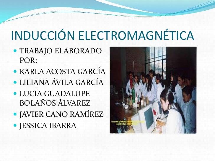 INDUCCIÓN ELECTROMAGNÉTICA<br />TRABAJO ELABORADO POR:<br />KARLA ACOSTA GARCÍA<br />LILIANA ÁVILA GARCÍA<br />LUCÍA GUADA...