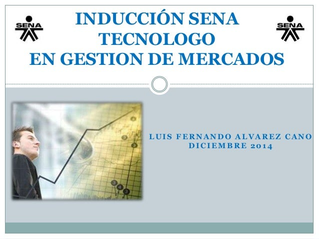 INDUCCIÓN SENA  TECNOLOGO  EN GESTION DE MERCADOS  LUIS FERNANDO ALVAREZ CANO  DICIEMBRE 2014
