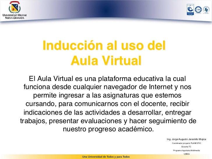 Inducción al uso del            Aula Virtual    El Aula Virtual es una plataforma educativa la cual  funciona desde cualq...